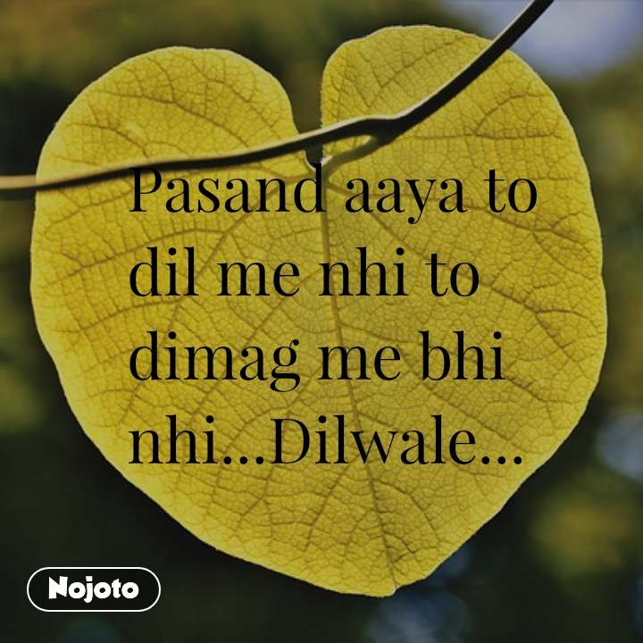 Pasand aaya to dil me nhi to dimag me bhi nhi...Dilwale...
