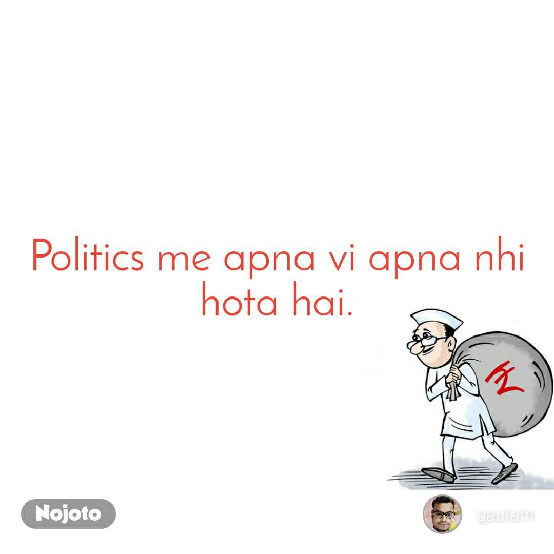 Politics me apna vi apna nhi hota hai.