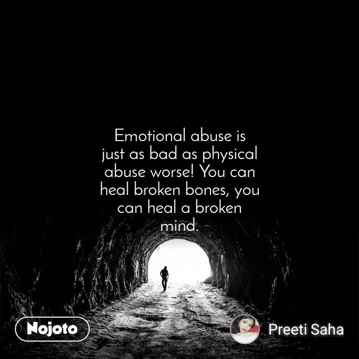 Tunnel Emotional abuse is just as bad as physical abuse worse! You can heal broken bones, you can heal a broken mind.