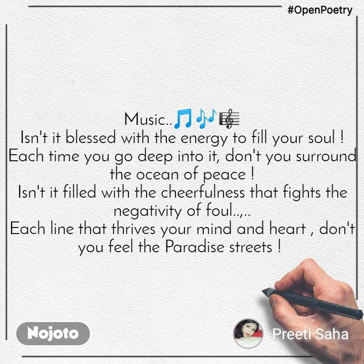 #OpenPoetry Music..🎵🎶🎼 Isn't it blessed with the energy to fill your soul ! Each time you go deep into it, don't you surround the ocean of peace ! Isn't it filled with the cheerfulness that fights the negativity of foul..,.. Each line that thrives your mind and heart , don't you feel the Paradise streets !