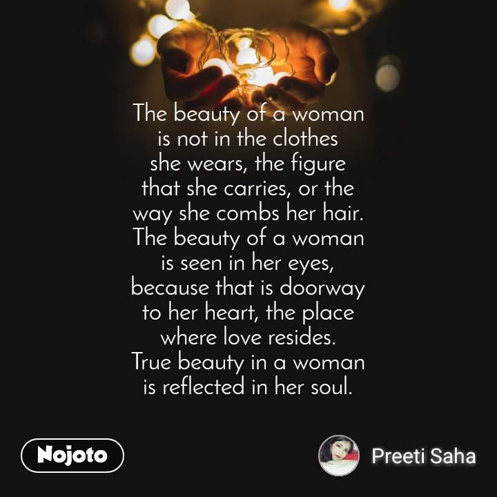 The beauty of a woman is not in the clothes she wears, the figure that she carries, or the way she combs her hair. The beauty of a woman is seen in her eyes, because that is doorway to her heart, the place where love resides. True beauty in a woman is reflected in her soul.