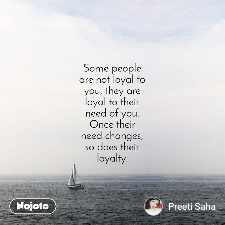 Some people are not loyal to you, they are loyal to their need of you. Once their need changes, so does their loyalty.