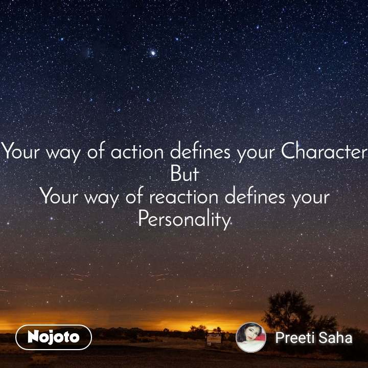 Your way of action defines your Character But Your way of reaction defines your Personality