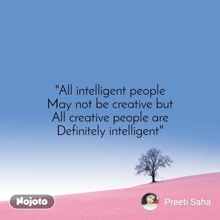 """All intelligent people May not be creative but All creative people are Definitely intelligent"""