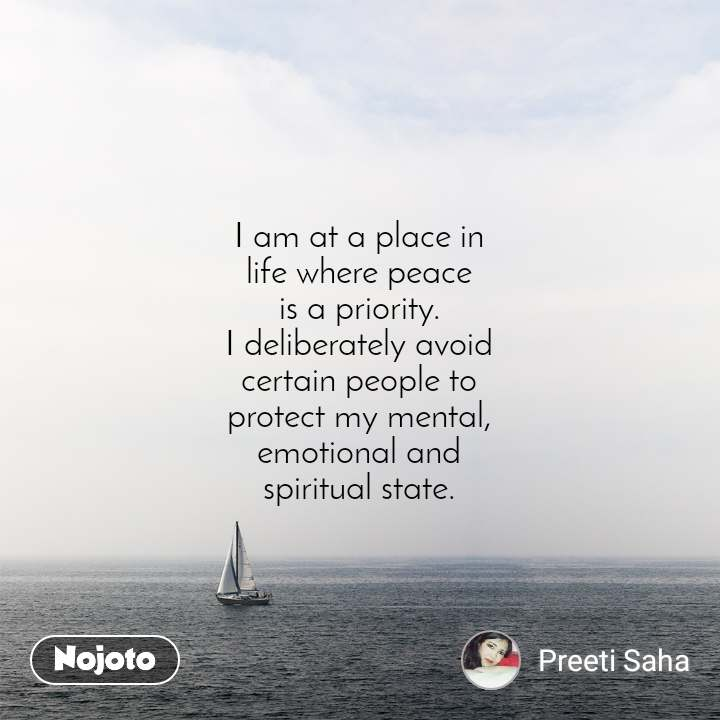 I am at a place in life where peace is a priority. I deliberately avoid certain people to protect my mental, emotional and spiritual state.