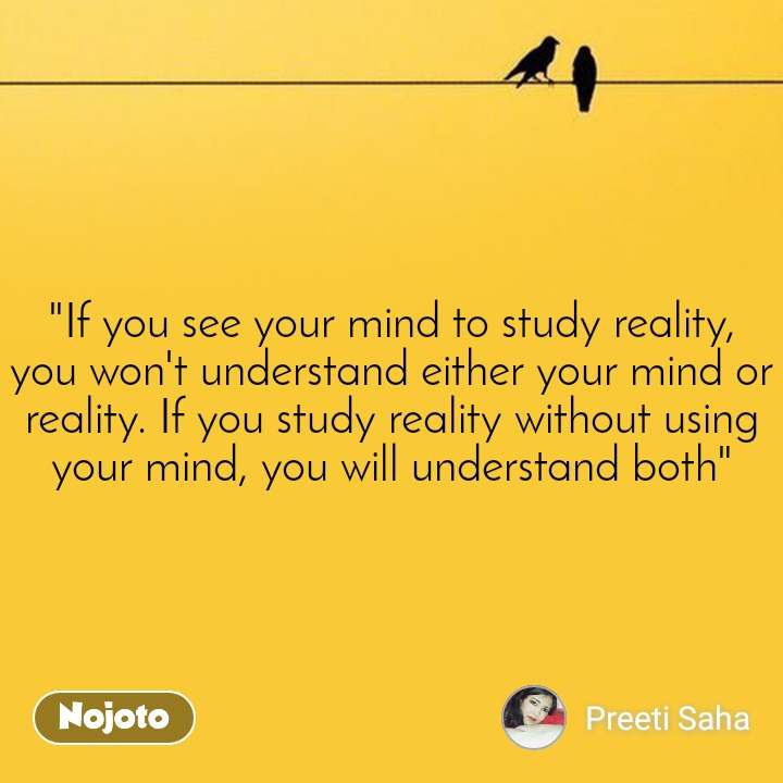 """If you see your mind to study reality, you won't understand either your mind or reality. If you study reality without using your mind, you will understand both"""