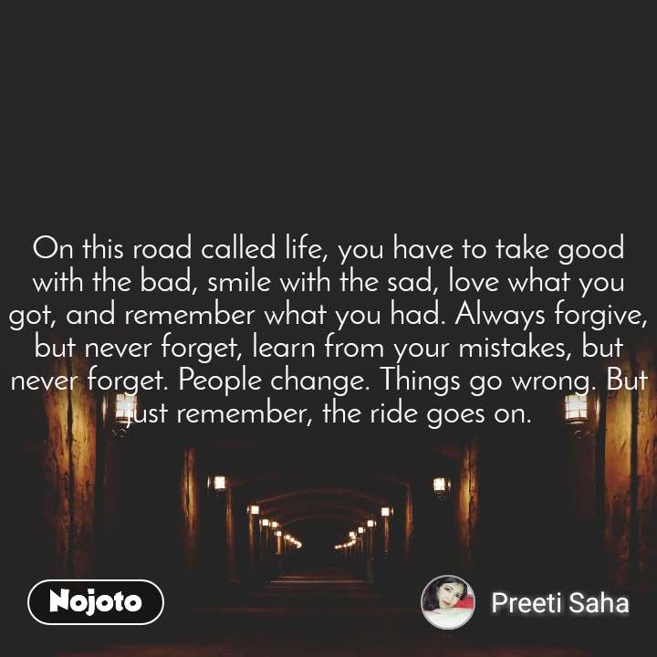 On this road called life, you have to take good with the bad, smile with the sad, love what you got, and remember what you had. Always forgive, but never forget, learn from your mistakes, but never forget. People change. Things go wrong. But just remember, the ride goes on.