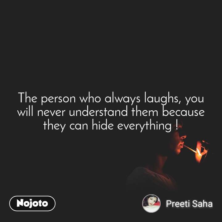 The person who always laughs, you will never understand them because they can hide everything !