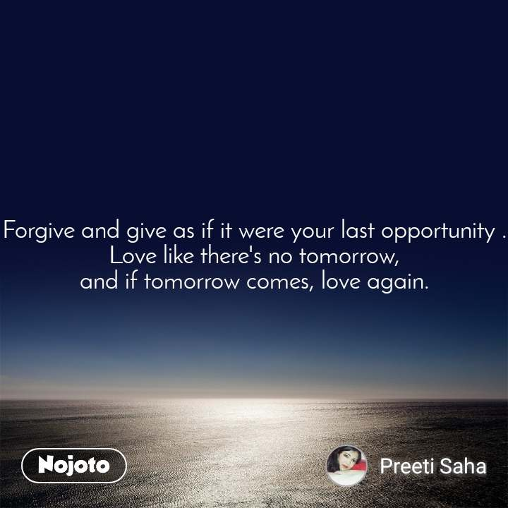 Forgive and give as if it were your last opportunity . Love like there's no tomorrow, and if tomorrow comes, love again.