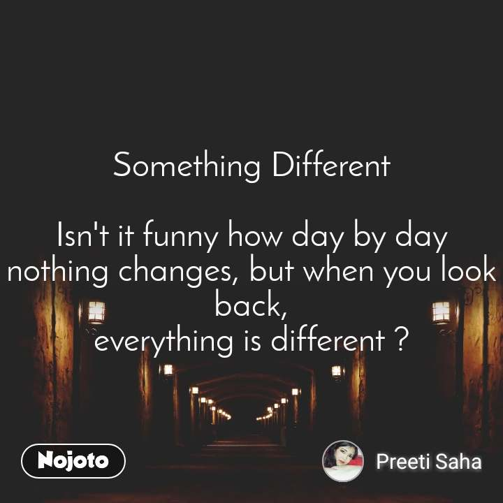 Something Different  Isn't it funny how day by day nothing changes, but when you look back, everything is different ?