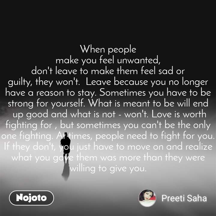 When people make you feel unwanted, don't leave to make them feel sad or guilty, they won't.  Leave because you no longer have a reason to stay. Sometimes you have to be strong for yourself. What is meant to be will end  up good and what is not - won't. Love is worth fighting for , but sometimes you can't be the only one fighting. At times, people need to fight for you. If they don't, you just have to move on and realize what you gave them was more than they were willing to give you.
