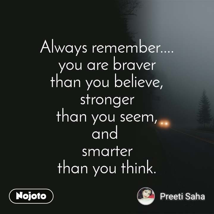 Always remember.... you are braver than you believe, stronger than you seem, and  smarter than you think.