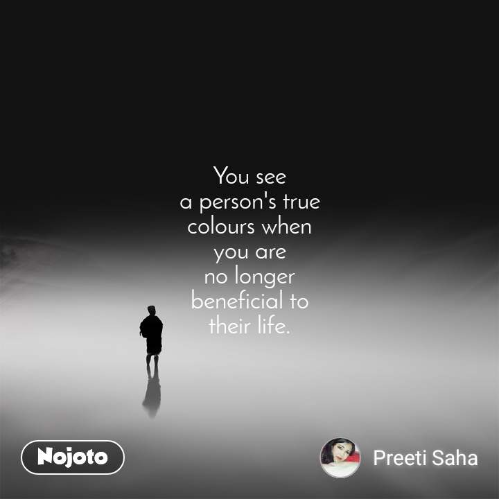 You see a person's true colours when you are no longer beneficial to their life.