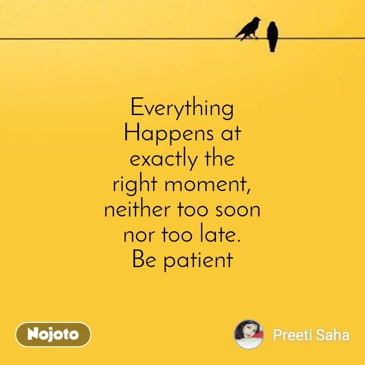 Everything Happens at exactly the right moment, neither too soon nor too late. Be patient