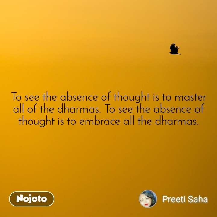 To see the absence of thought is to master all of the dharmas. To see the absence of thought is to embrace all the dharmas.