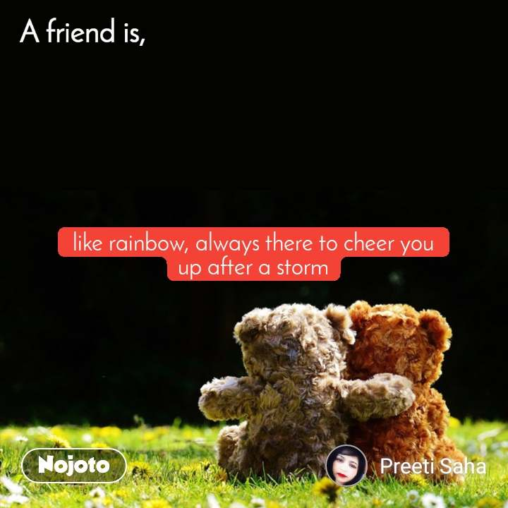 A friend is, like rainbow, always there to cheer you up after a storm