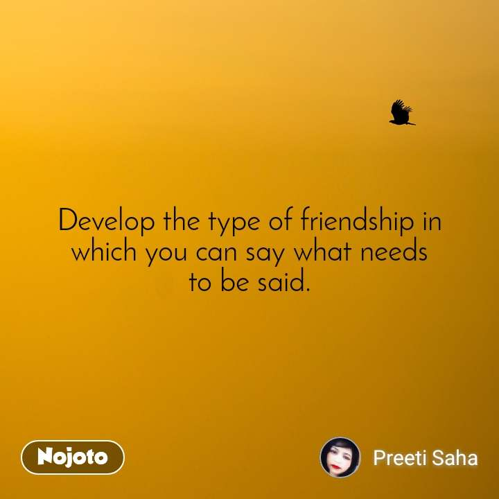 Develop the type of friendship in which you can say what needs to be said.