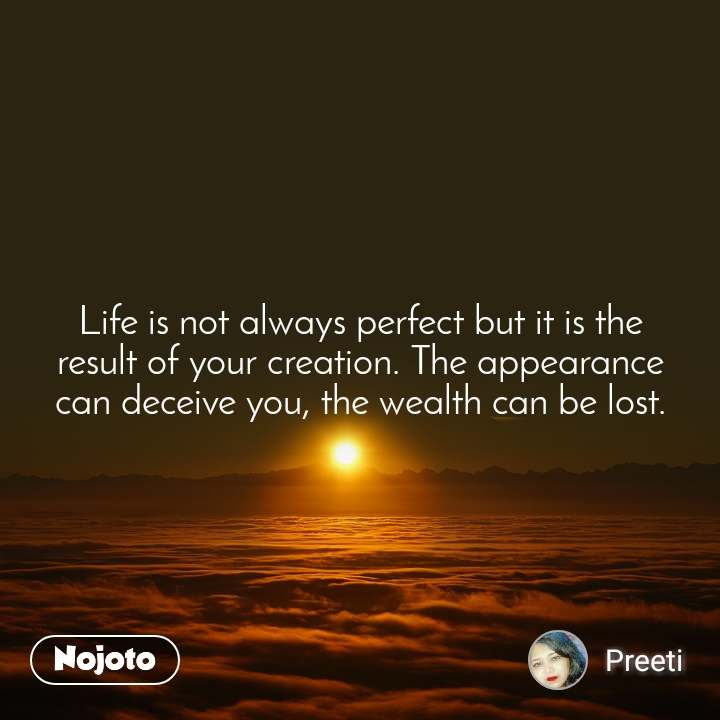 Life is not always perfect but it is the result of your creation. The appearance can deceive you, the wealth can be lost.