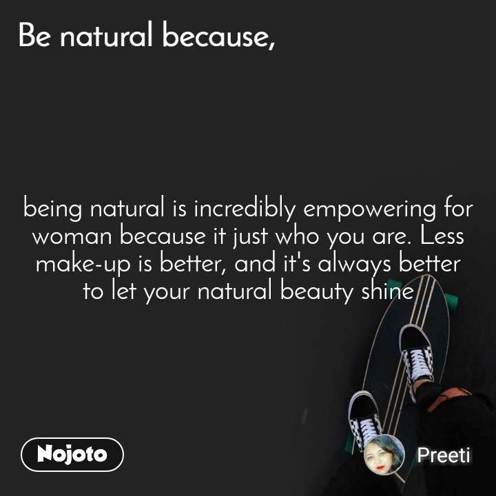 Be natural because being natural is incredibly empowering for woman because it just who you are. Less make-up is better, and it's always better to let your natural beauty shine