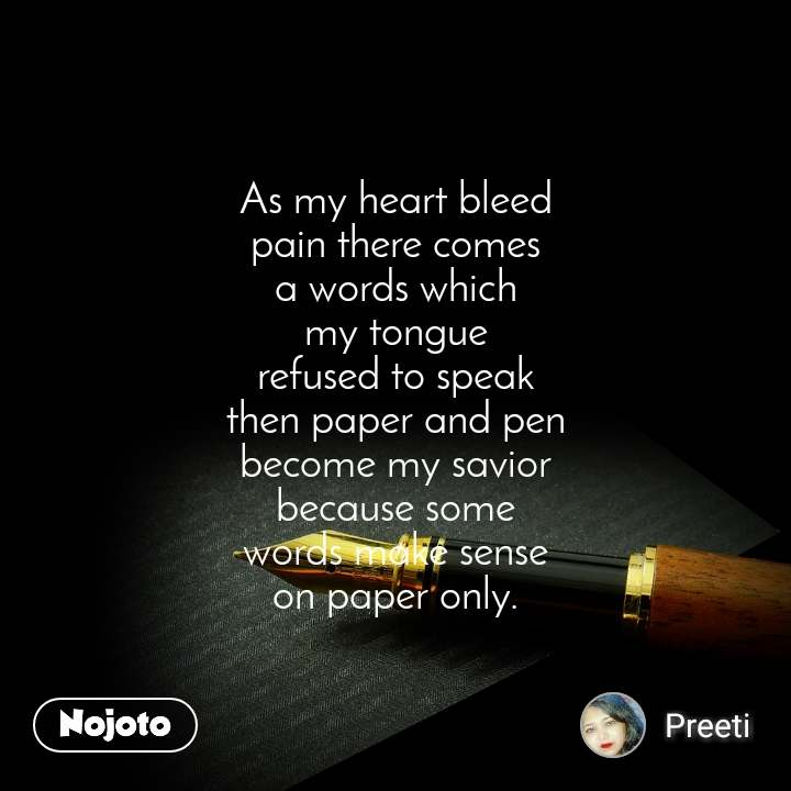 As my heart bleed pain there comes a words which my tongue refused to speak then paper and pen become my savior because some words make sense on paper only.