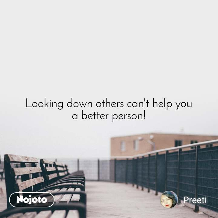 Looking down others can't help you a better person!