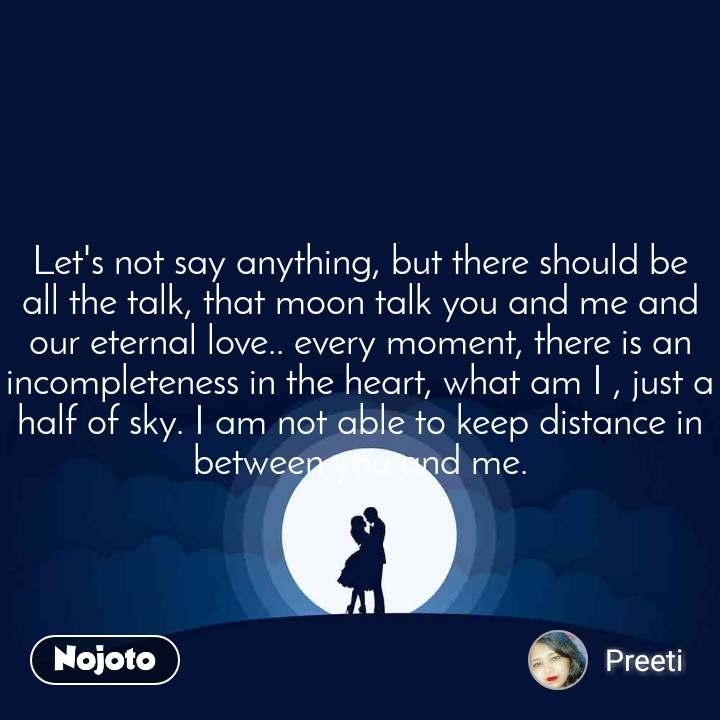 Let's not say anything, but there should be all the talk, that moon talk you and me and our eternal love.. every moment, there is an incompleteness in the heart, what am I , just a half of sky. I am not able to keep distance in between you and me.