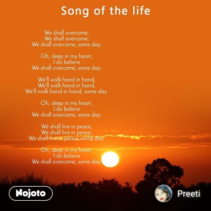 Song of the life We shall overcome, We shall overcome, We shall overcome, some day.  Oh, deep in my heart, I do believe We shall overcome, some day.  We'll walk hand in hand, We'll walk hand in hand, We'll walk hand in hand, some day.  Oh, deep in my heart, I do believe We shall overcome, some day.  We shall live in peace, We shall live in peace, We shall live in peace, some day.  Oh, deep in my heart, I do believe We shall overcome, some day.