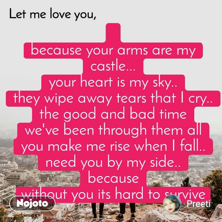 Let me love you  because your arms are my castle... your heart is my sky.. they wipe away tears that I cry.. the good and bad time we've been through them all you make me rise when I fall.. need you by my side.. because without you its hard to survive