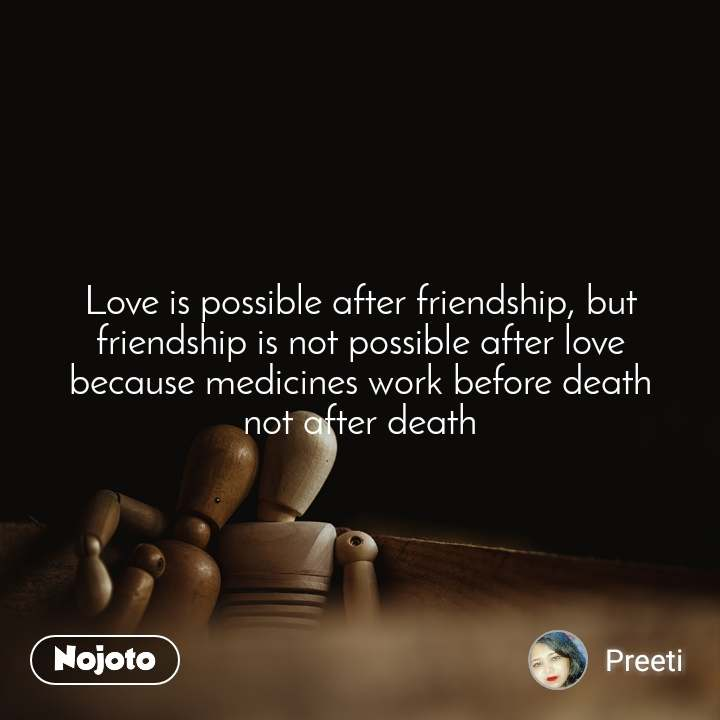 Love is possible after friendship, but friendship is not possible after love because medicines work before death not after death