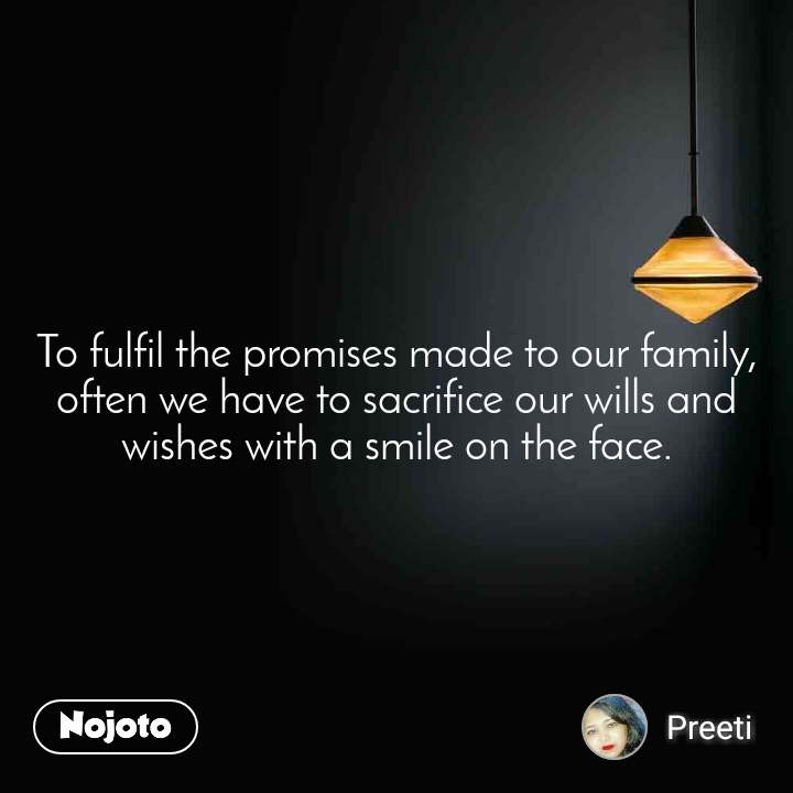 To fulfil the promises made to our family, often we have to sacrifice our wills and wishes with a smile on the face.