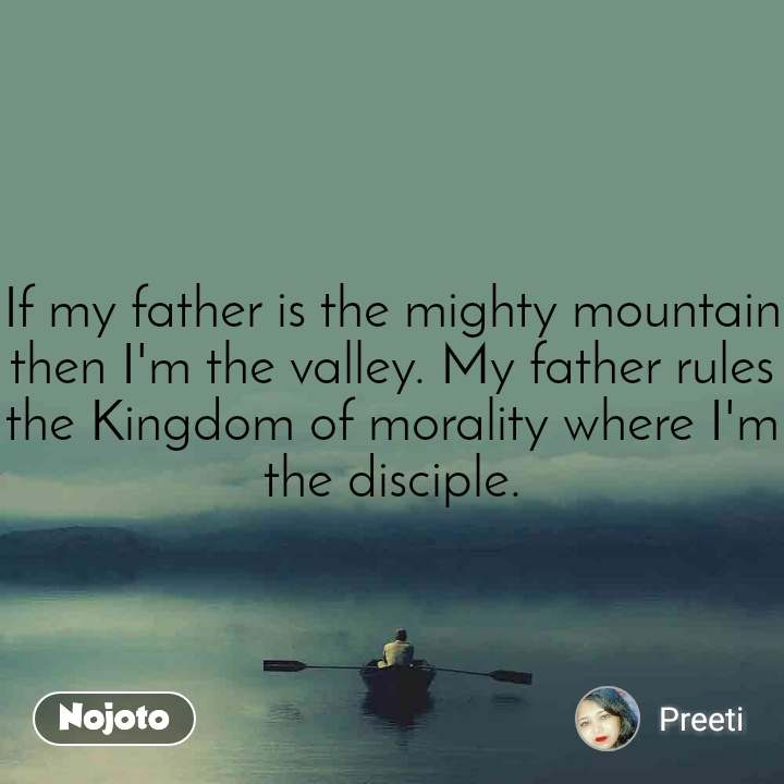 If my father is the mighty mountain then I'm the valley. My father rules the Kingdom of morality where I'm the disciple.