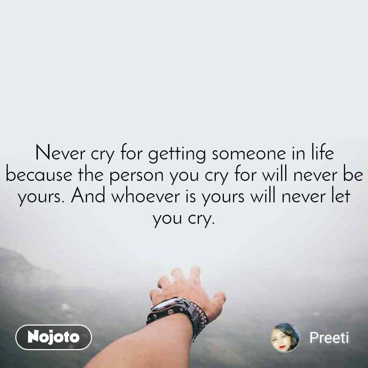 Never cry for getting someone in life because the person you cry for will never be yours. And whoever is yours will never let you cry.