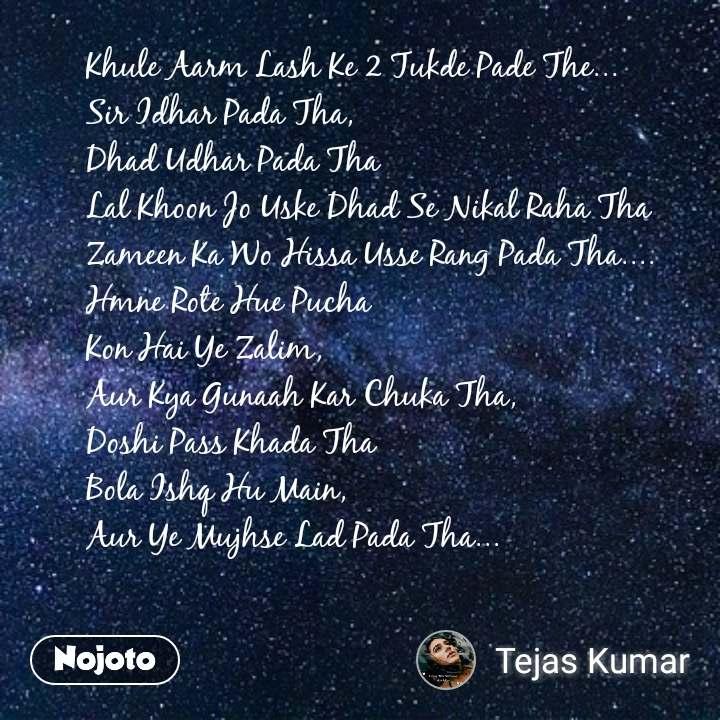 Khule Aarm Lash Ke 2 Tukde Pade The... Sir Idhar Pada Tha, Dhad Udhar Pada Tha Lal Khoon Jo Uske Dhad Se Nikal Raha Tha Zameen Ka Wo Hissa Usse Rang Pada Tha.... Hmne Rote Hue Pucha Kon Hai Ye Zalim, Aur Kya Gunaah Kar Chuka Tha, Doshi Pass Khada Tha Bola Ishq Hu Main, Aur Ye Mujhse Lad Pada Tha...