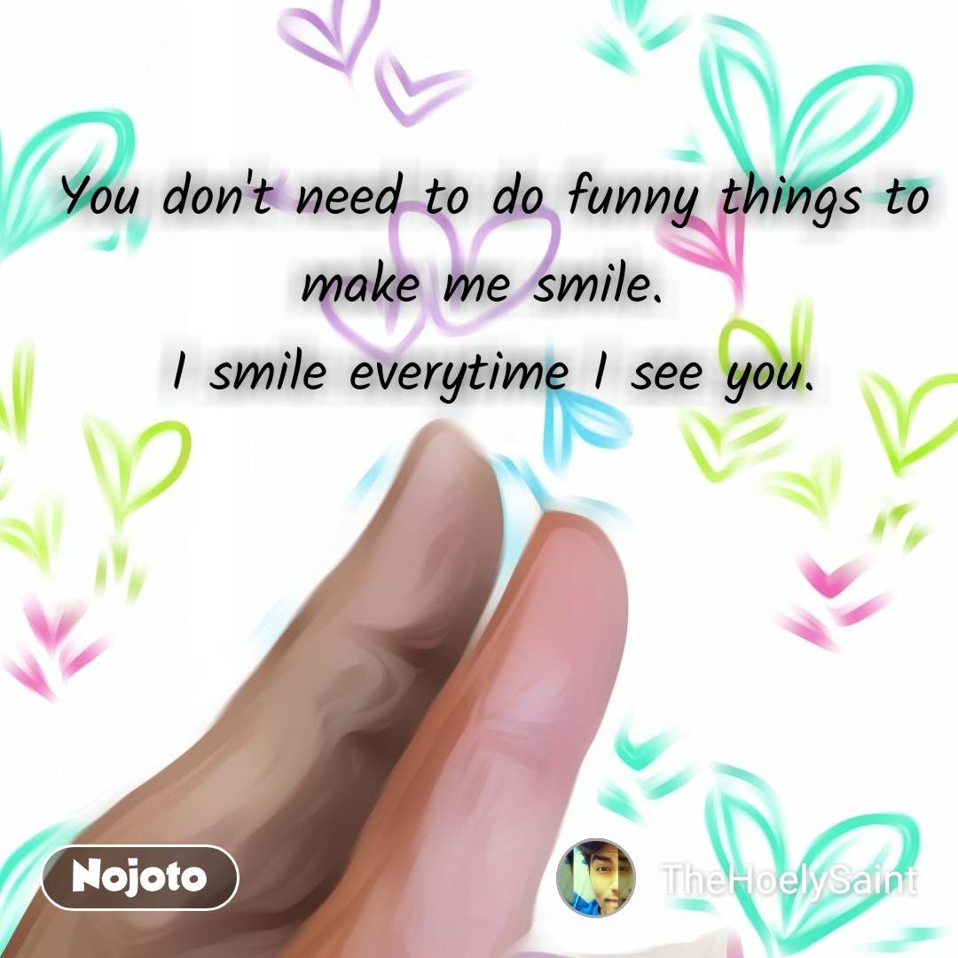 You don't need to do funny things to make me smile.  I smile everytime I see you.