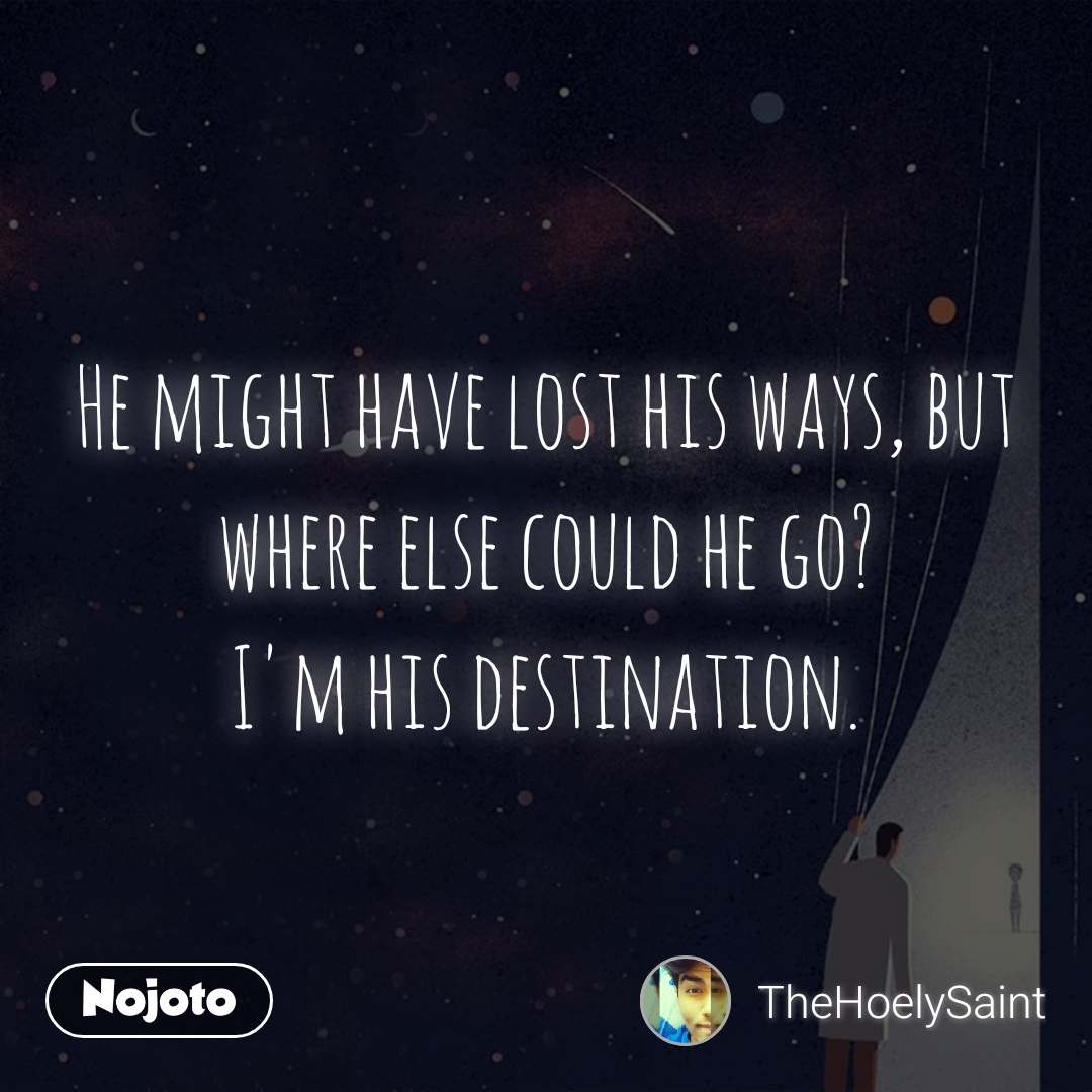 He might have lost his ways, but where else could he go? I'm his destination.
