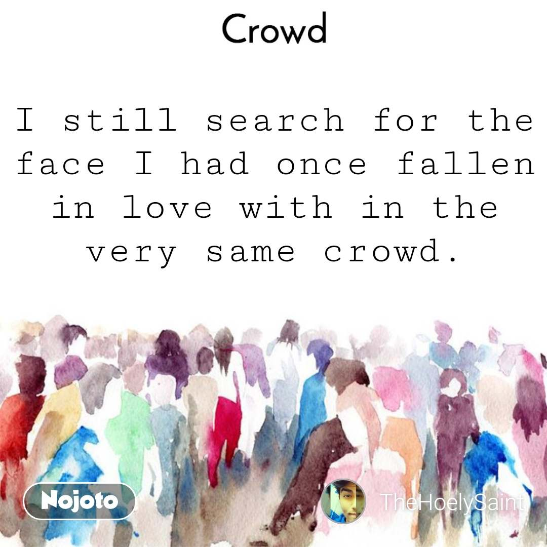 Crowd  I still search for the face I had once fallen in love with in the very same crowd.