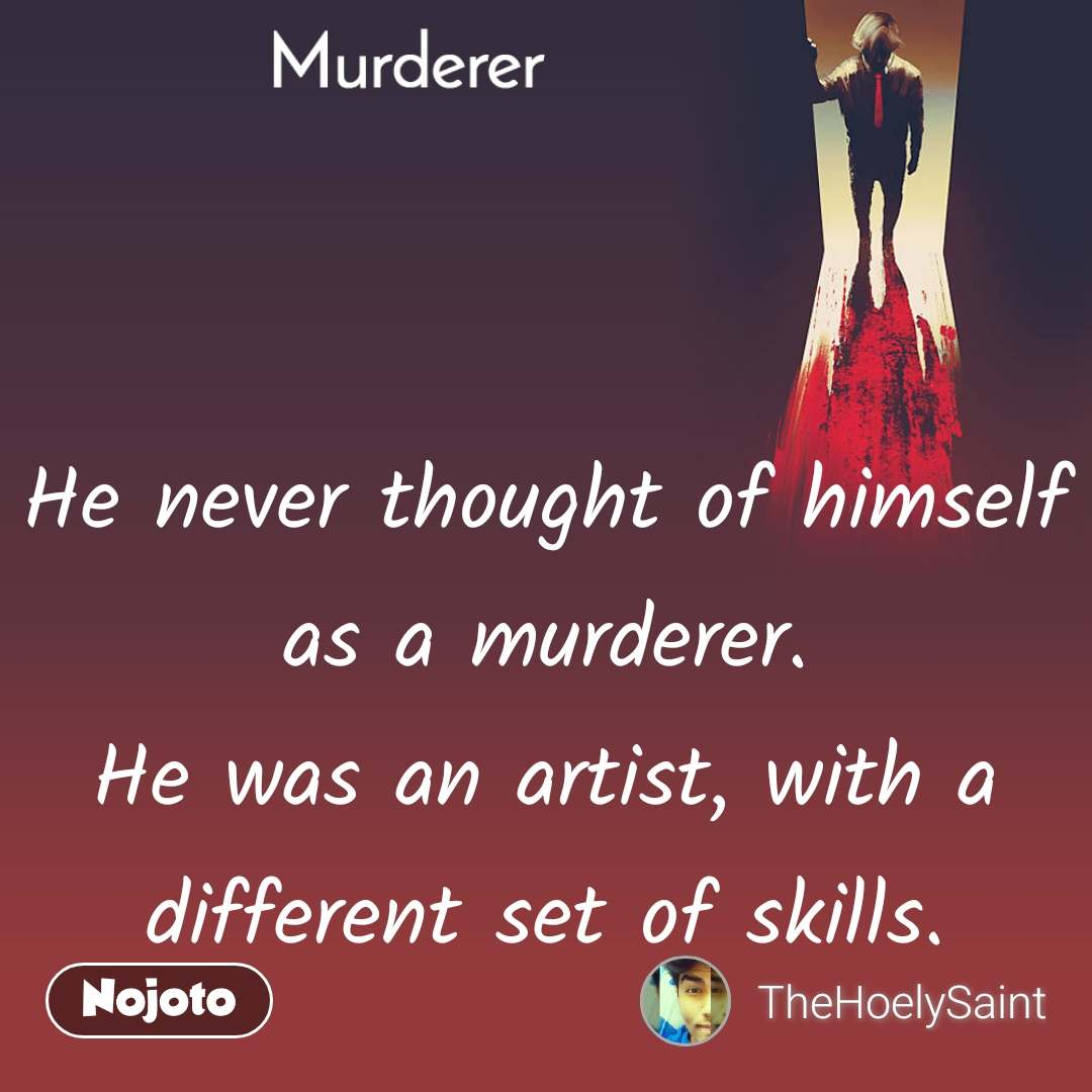 Murderer He never thought of himself as a murderer. He was an artist, with a different set of skills.