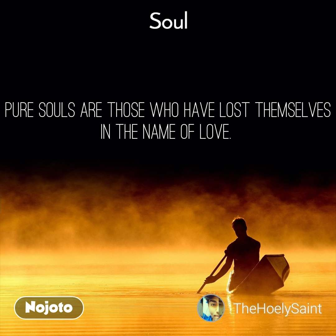 Soul Pure souls are those who have lost themselves in the name of love.