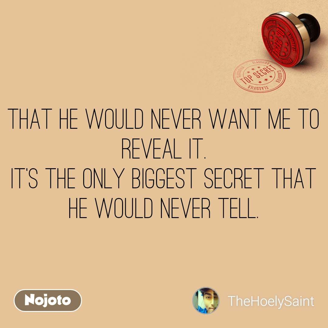 That he would never want me to reveal it. It's the only biggest secret that he would never tell.