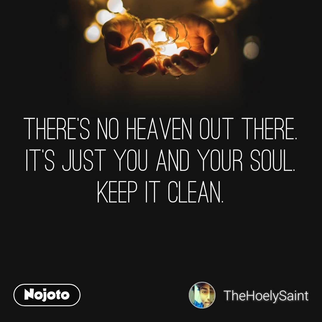 There's no heaven out there. It's just you and your soul. Keep it clean.