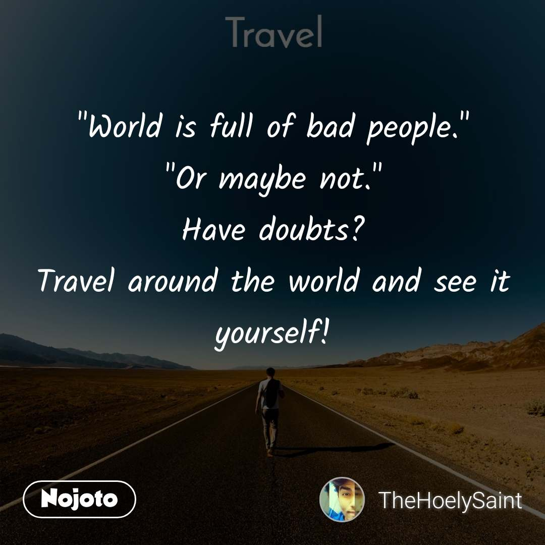 """Travel  """"World is full of bad people."""" """"Or maybe not."""" Have doubts? Travel around the world and see it yourself!"""