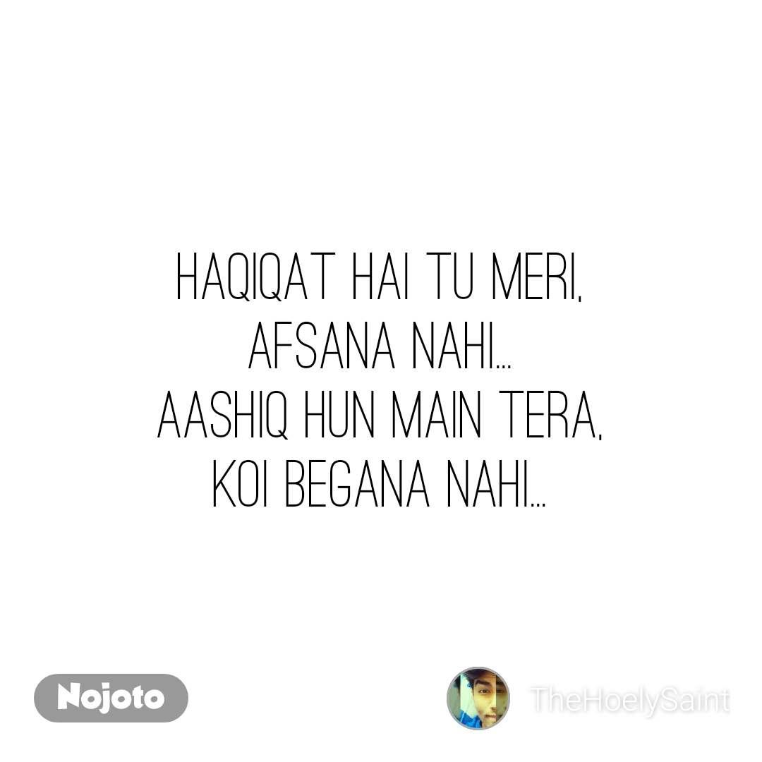 Haqiqat hai tu meri, Afsana nahi... Aashiq hun main tera, Koi begana nahi...