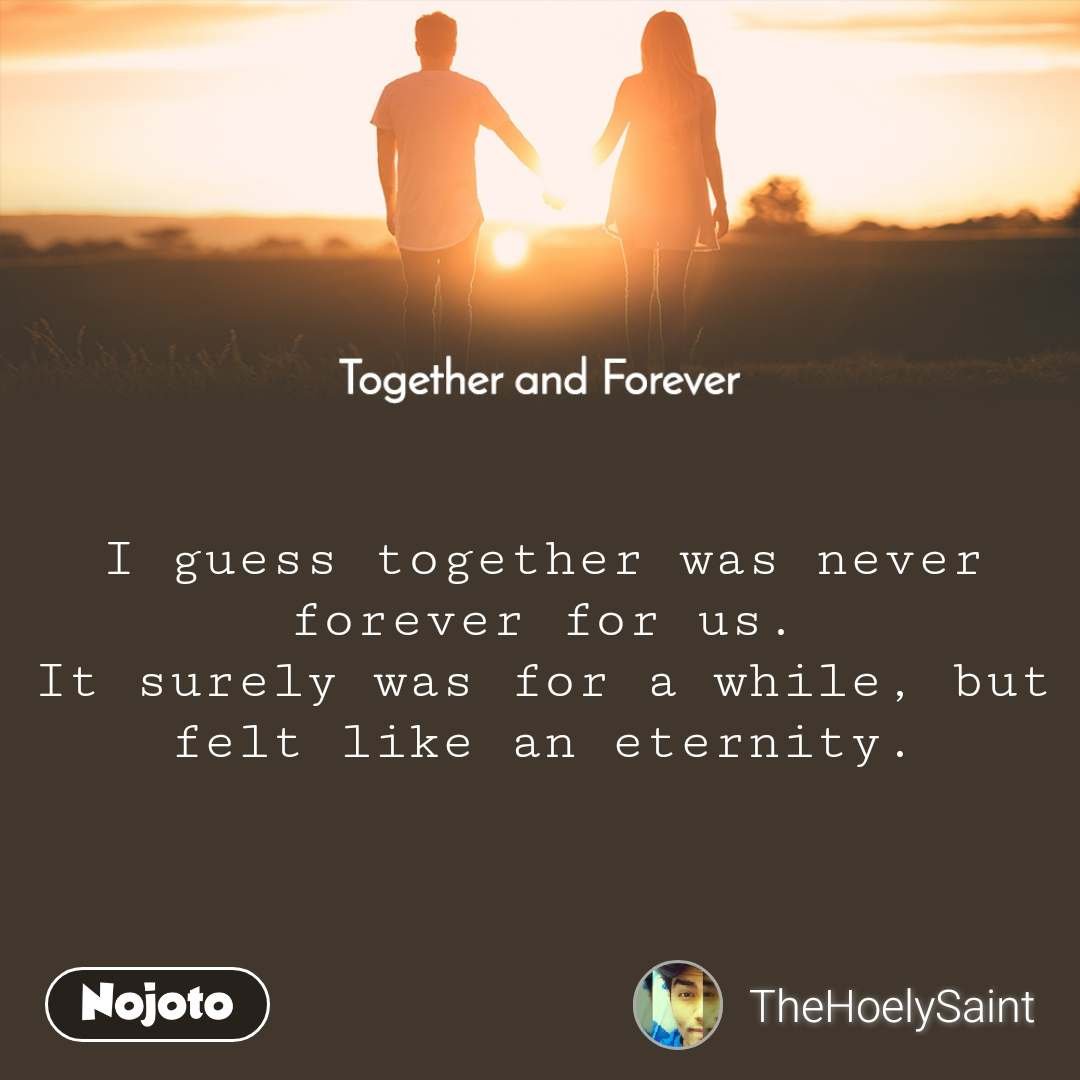 Together and Forever  I guess together was never forever for us. It surely was for a while, but felt like an eternity.