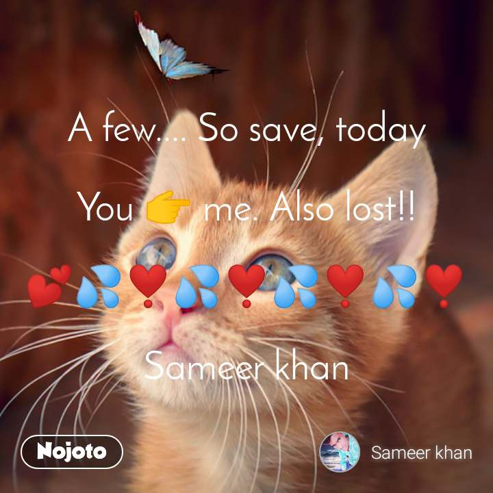 A few.... So save, today  You 👉 me. Also lost!!  💕💦❣️💦❣️💦❣️💦❣️  Sameer khan