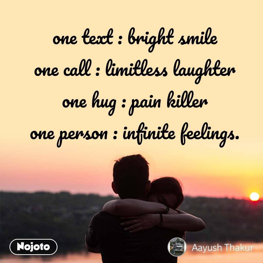 one text : bright smile one call : limitless laughter one hug : pain killer one person : infinite feelings.
