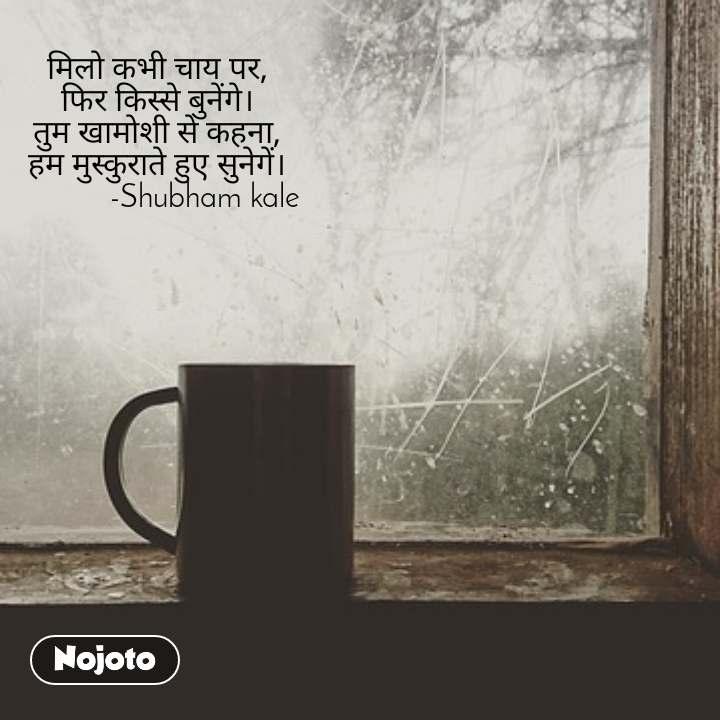 मिलो कभी चाय पर, फिर किस्से बुनेंगे। तुम खामोशी से कहना, हम मुस्कुराते हुए सुनेगें।             -Shubham kale