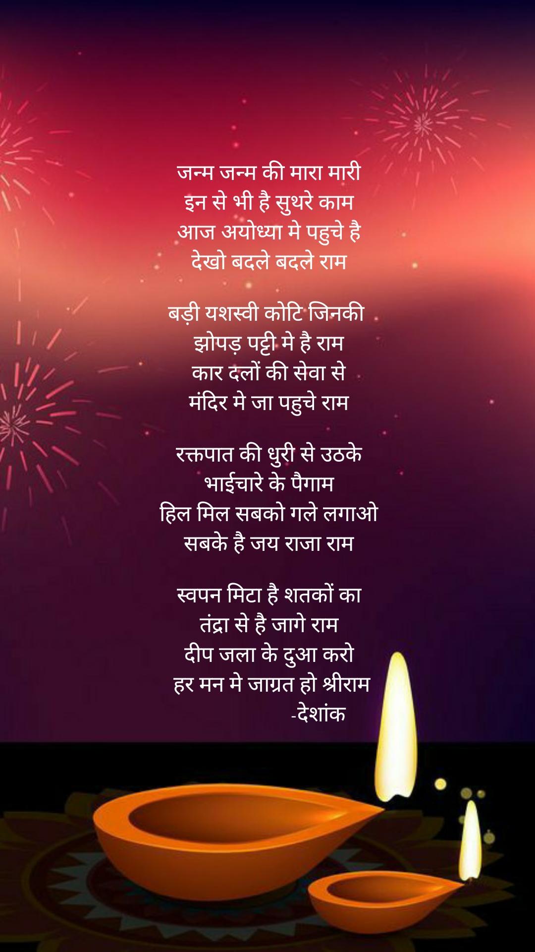 जन्म जन्म की मारा मारी  इन से भी है सुथरे काम  आज अयोध्या मे पहुचे है  देखो बदले बदले राम   बड़ी यशस्वी कोटि जिनकी   झोपड़ पट्टी मे है राम  कार दलों की सेवा से  मंदिर मे जा पहुचे राम   रक्तपात की धुरी से उठके  भाईचारे के पैगाम  हिल मिल सबको गले लगाओ  सबके है जय राजा राम   स्वपन मिटा है शतकों का  तंद्रा से है जागे राम  दीप जला के दुआ करो  हर मन मे जाग्रत हो श्रीराम                  -देशांक