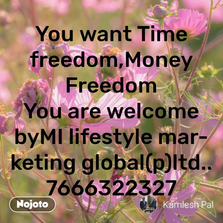 #OpenPoetry You want Time freedom,Money Freedom You are welcome byMI lifestyle marketing global(p)ltd..7666322327