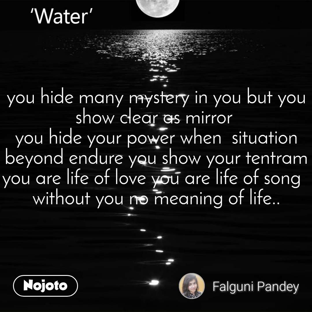 you hide many mystery in you but you show clear as mirror  you hide your power when  situation beyond endure you show your tentram you are life of love you are life of song   without you no meaning of life..