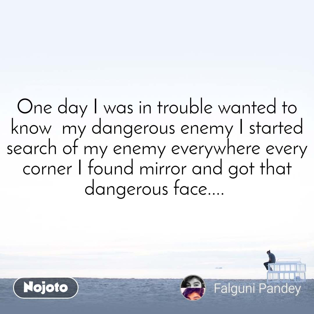 One day I was in trouble wanted to know  my dangerous enemy I started search of my enemy everywhere every corner I found mirror and got that dangerous face....
